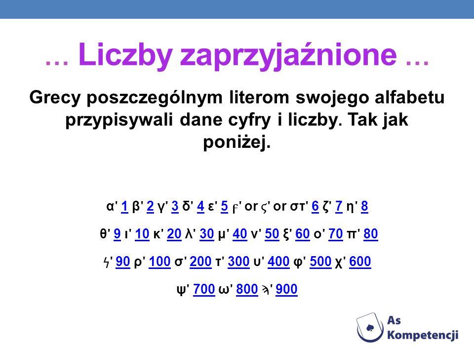 Grecy poszczególnym literom swojego alfabetu przypisywali dane cyfry i liczby. Tak jak poniżej. α ʹ 1 β ʹ 2 γ ʹ 3 δ ʹ 4 ε ʹ 5 ʹ or ʹ or στ ʹ 6 ζ ʹ 7 η