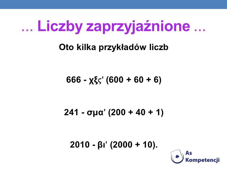 Oto kilka przykładów liczb 666 - χξ ʹ (600 + 60 + 6) 241 - σμα ʹ (200 + 40 + 1) 2010 - βι ʹ (2000 + 10). … Liczby zaprzyjaźnione …