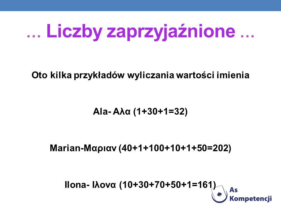 Oto kilka przykładów wyliczania wartości imienia Ala- Αλα (1+30+1=32) Marian-Μαριαν (40+1+100+10+1+50=202) Ilona- Ιλονα (10+30+70+50+1=161) … Liczby z