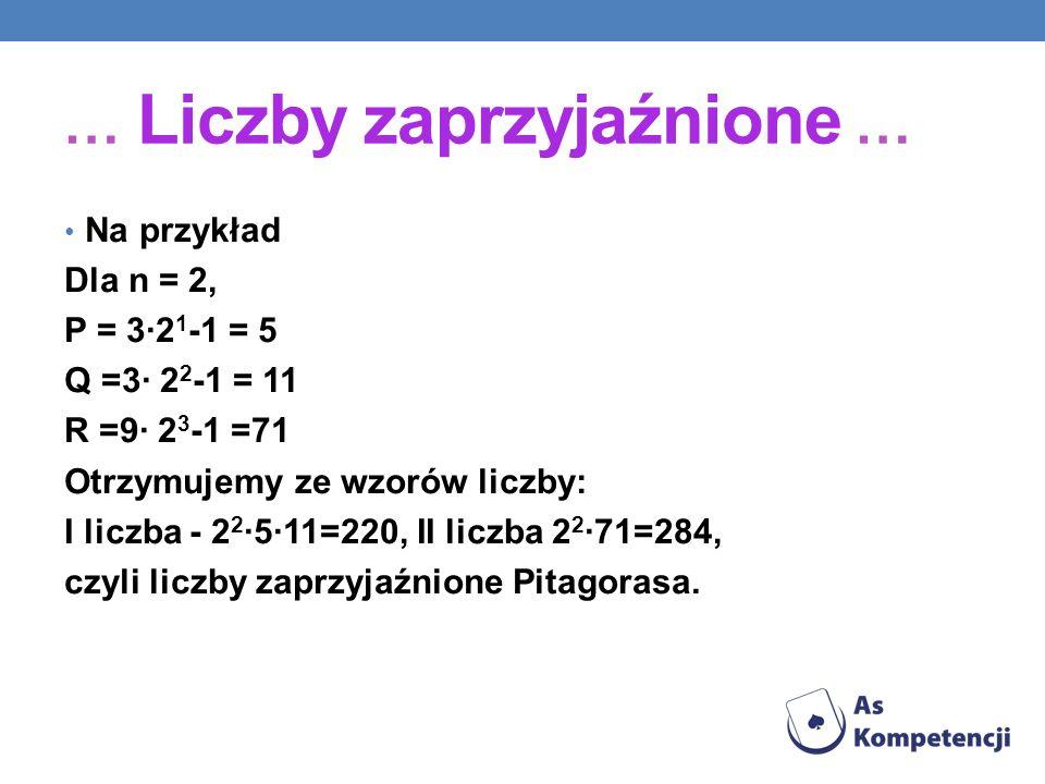 … Liczby zaprzyjaźnione … Na przykład Dla n = 2, P = 3·2 1 -1 = 5 Q =3· 2 2 -1 = 11 R =9· 2 3 -1 =71 Otrzymujemy ze wzorów liczby: I liczba - 2 2 ·5·1