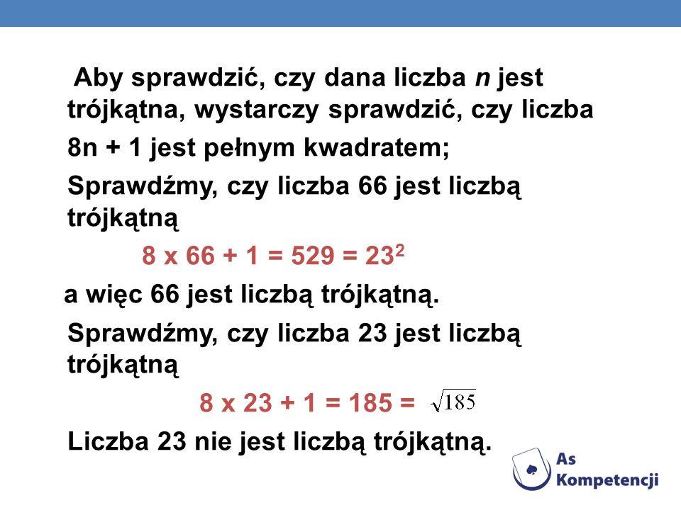 Aby sprawdzić, czy dana liczba n jest trójkątna, wystarczy sprawdzić, czy liczba 8n + 1 jest pełnym kwadratem; Sprawdźmy, czy liczba 66 jest liczbą tr