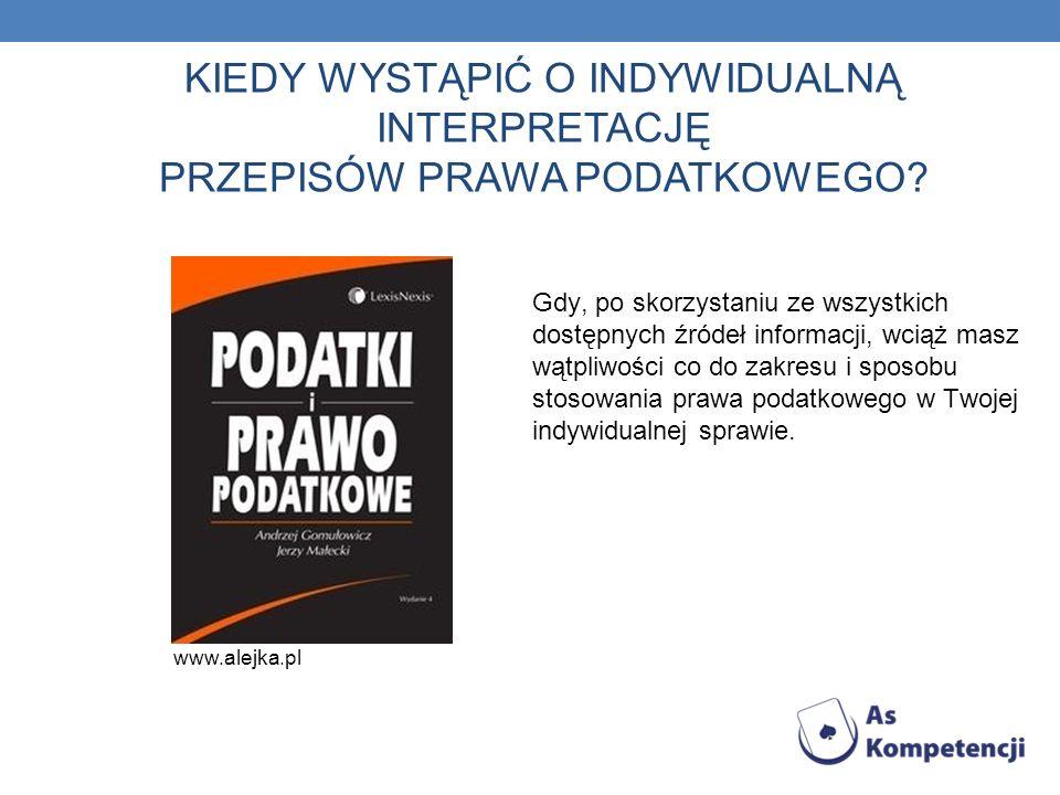 KIEDY WYSTĄPIĆ O INDYWIDUALNĄ INTERPRETACJĘ PRZEPISÓW PRAWA PODATKOWEGO? www.alejka.pl Gdy, po skorzystaniu ze wszystkich dostępnych źródeł informacji
