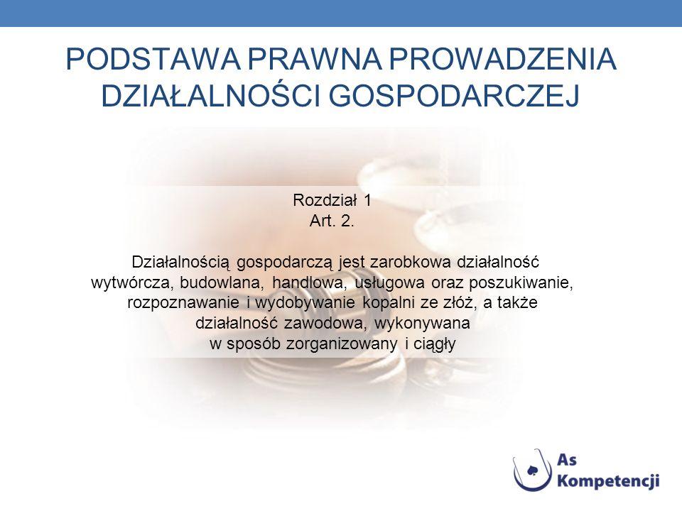 PODSTAWA PRAWNA PROWADZENIA DZIAŁALNOŚCI GOSPODARCZEJ Rozdział 1 Art. 2. Działalnością gospodarczą jest zarobkowa działalność wytwórcza, budowlana, ha