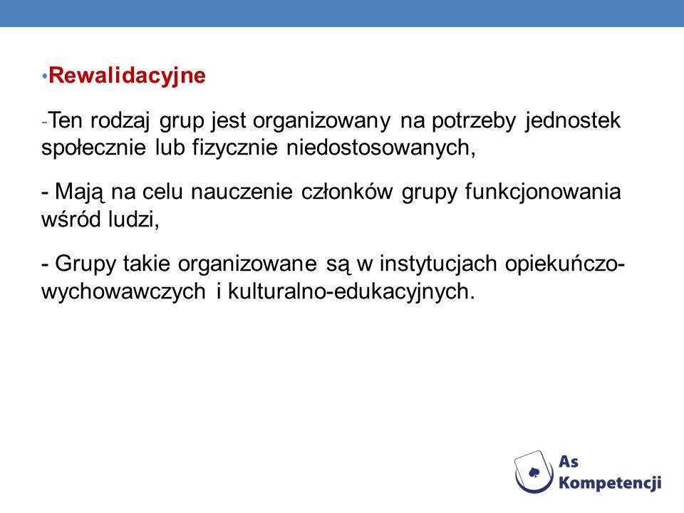 O Rewalidacyjne - Ten rodzaj grup jest organizowany na potrzeby jednostek społecznie lub fizycznie niedostosowanych, - Mają na celu nauczenie członków