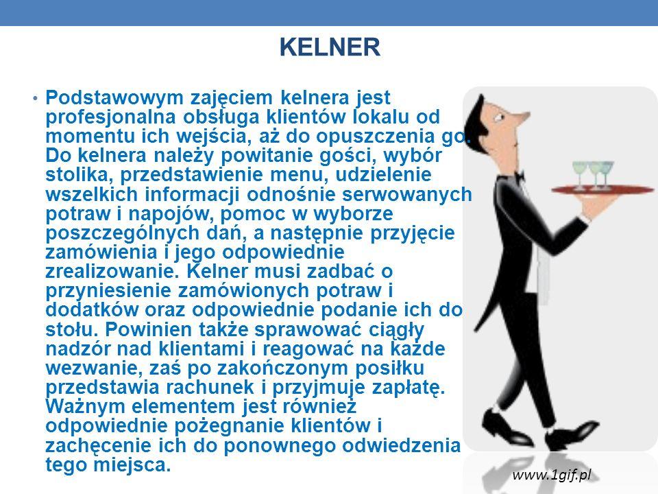 KELNER Podstawowym zajęciem kelnera jest profesjonalna obsługa klientów lokalu od momentu ich wejścia, aż do opuszczenia go. Do kelnera należy powitan