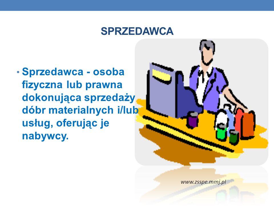 SPRZEDAWCA Sprzedawca - osoba fizyczna lub prawna dokonująca sprzedaży dóbr materialnych i/lub usług, oferując je nabywcy. www.zsspe.mmj.pl