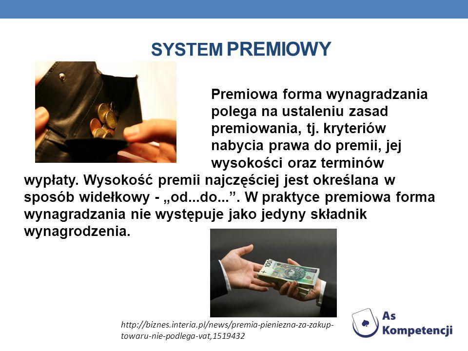 SYSTEM PREMIOWY Premiowa forma wynagradzania polega na ustaleniu zasad premiowania, tj. kryteriów nabycia prawa do premii, jej wysokości oraz terminów
