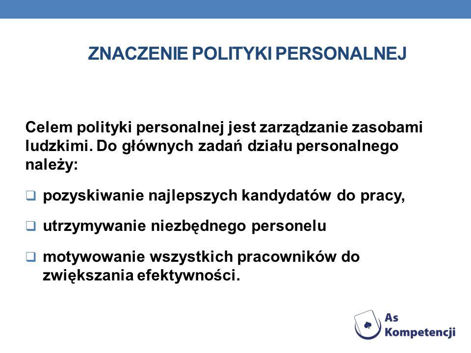 ZNACZENIE POLITYKI PERSONALNEJ Celem polityki personalnej jest zarządzanie zasobami ludzkimi. Do głównych zadań działu personalnego należy: pozyskiwan