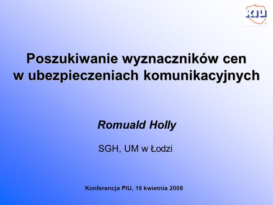 Poszukiwanie wyznaczników cen w ubezpieczeniach komunikacyjnych Romuald Holly Konferencja PIU, 16 kwietnia 2008 SGH, UM w Łodzi