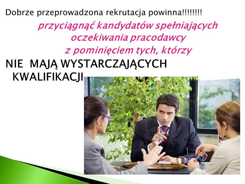 Dobrze przeprowadzona rekrutacja powinna!!!!!!!! przyciągnąć kandydatów spełniających oczekiwania pracodawcy z pominięciem tych, którzy NIE MAJĄ WYSTA
