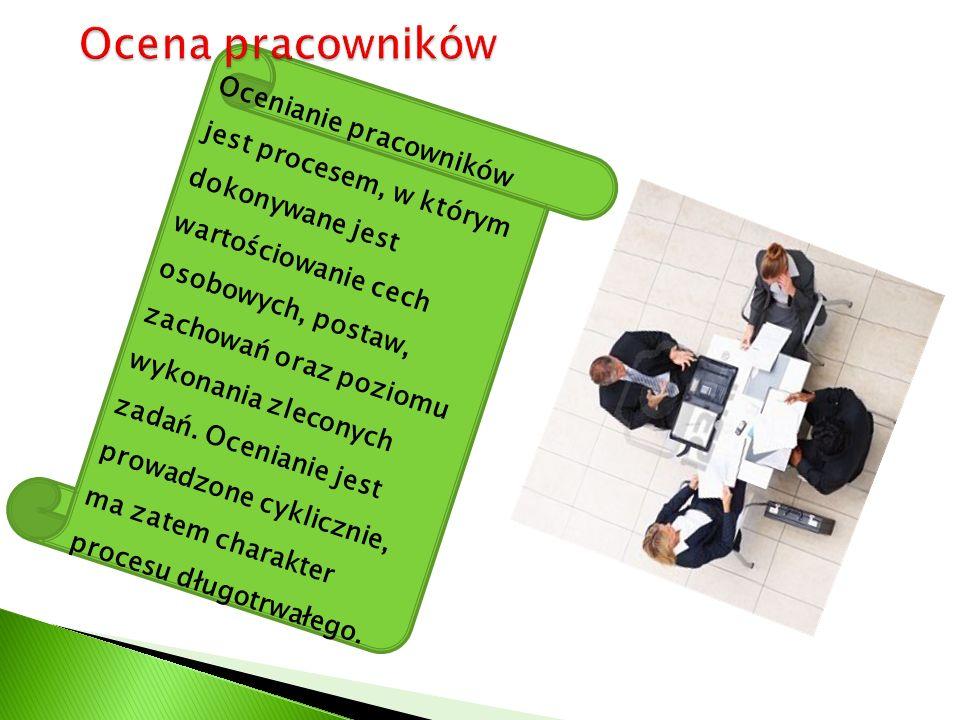 Ocenianie pracowników jest procesem, w którym dokonywane jest wartościowanie cech osobowych, postaw, zachowań oraz poziomu wykonania zleconych zadań.