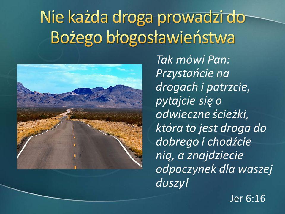 Tak mówi Pan: Przystańcie na drogach i patrzcie, pytajcie się o odwieczne ścieżki, która to jest droga do dobrego i chodźcie nią, a znajdziecie odpocz