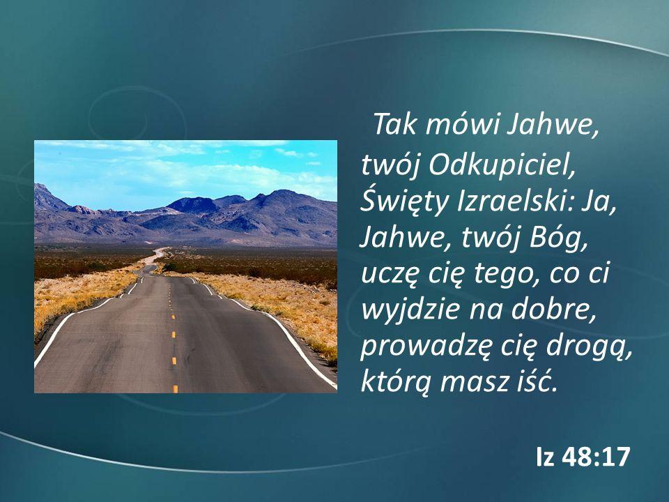 Tak mówi Jahwe, twój Odkupiciel, Święty Izraelski: Ja, Jahwe, twój Bóg, uczę cię tego, co ci wyjdzie na dobre, prowadzę cię drogą, którą masz iść. Iz