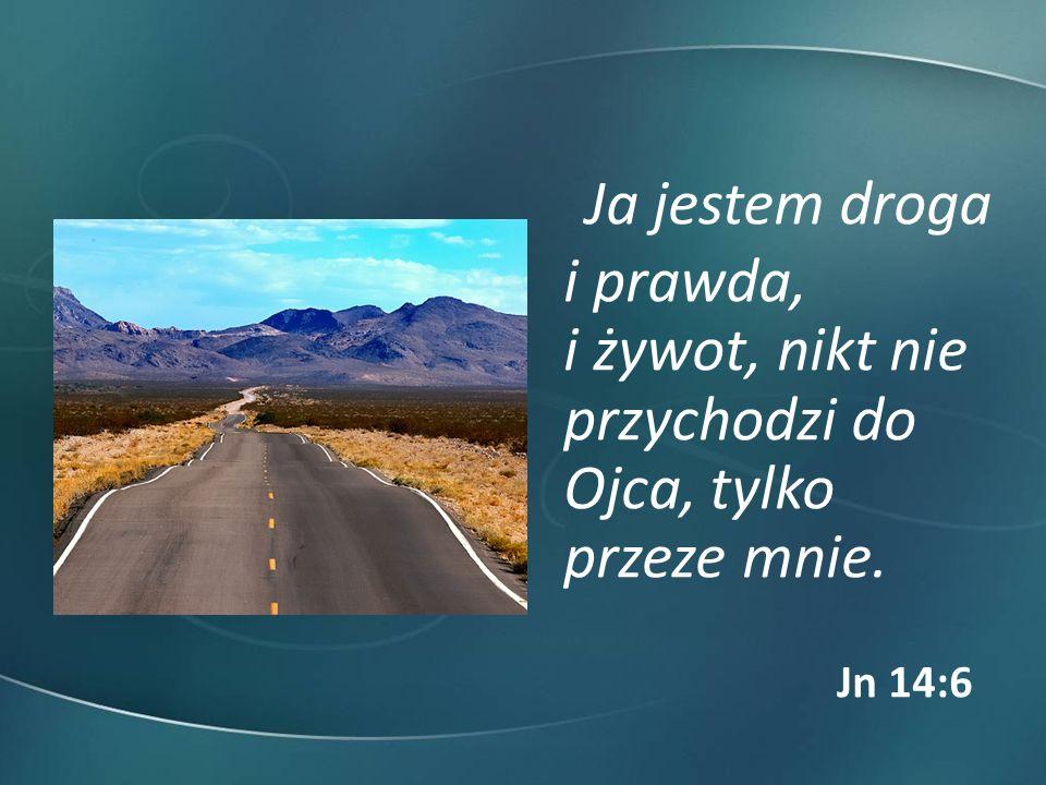 Ja jestem droga i prawda, i żywot, nikt nie przychodzi do Ojca, tylko przeze mnie. Jn 14:6