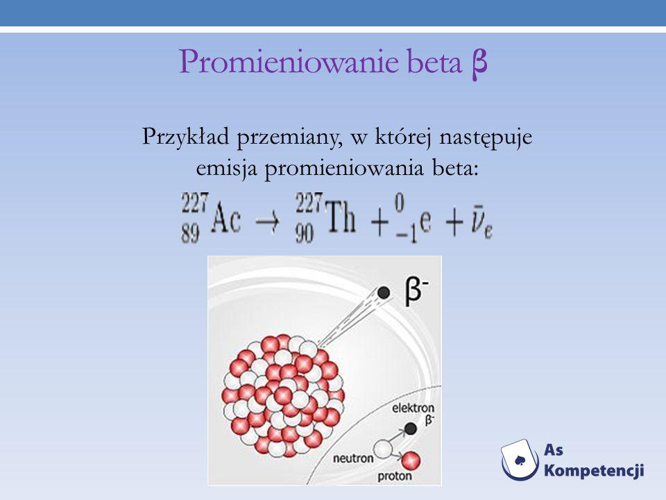 Promieniowanie beta β Przykład przemiany, w której następuje emisja promieniowania beta: