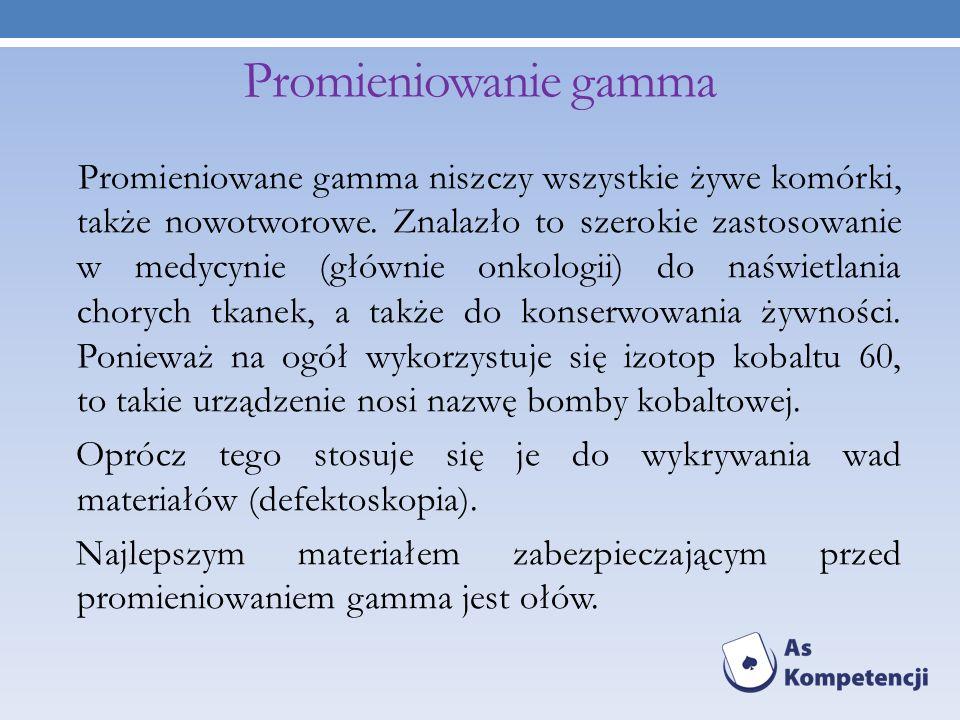 Promieniowanie gamma Promieniowane gamma niszczy wszystkie żywe komórki, także nowotworowe. Znalazło to szerokie zastosowanie w medycynie (głównie onk
