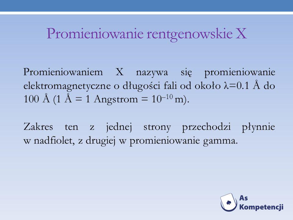 Promieniowanie rentgenowskie X Promieniowaniem X nazywa się promieniowanie elektromagnetyczne o długości fali od około λ=0.1 Å do 100 Å (1 Å = 1 Angst