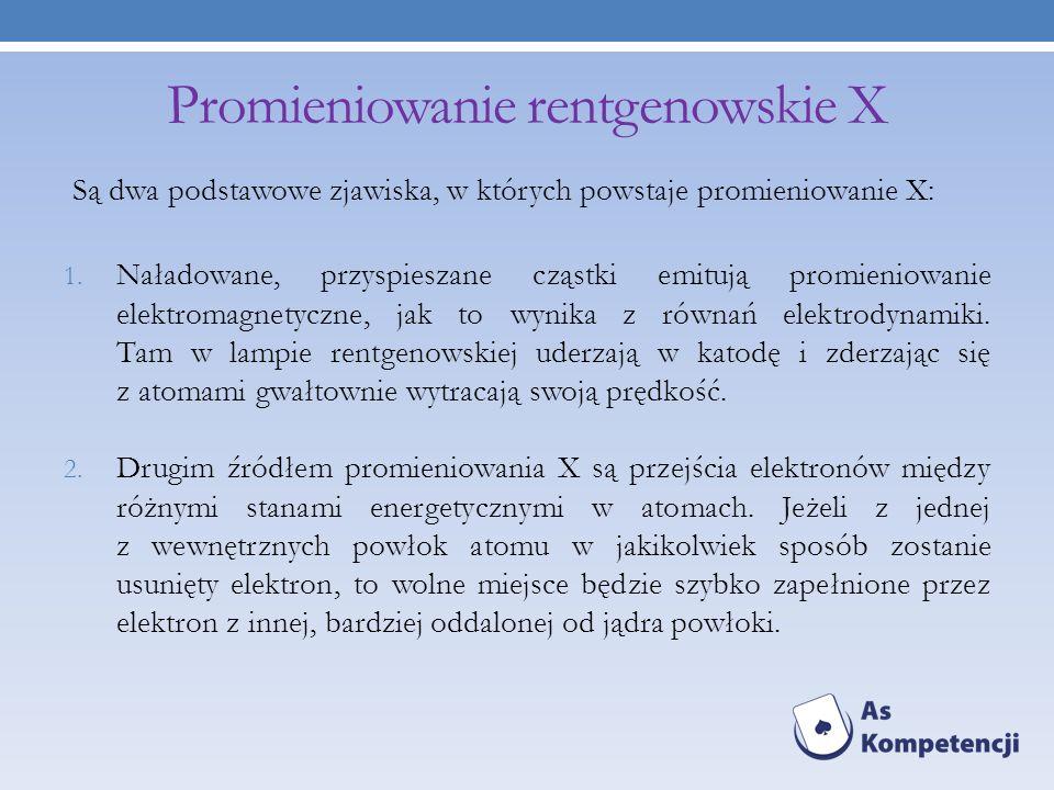 Promieniowanie rentgenowskie X Są dwa podstawowe zjawiska, w których powstaje promieniowanie X: 1. Naładowane, przyspieszane cząstki emitują promienio