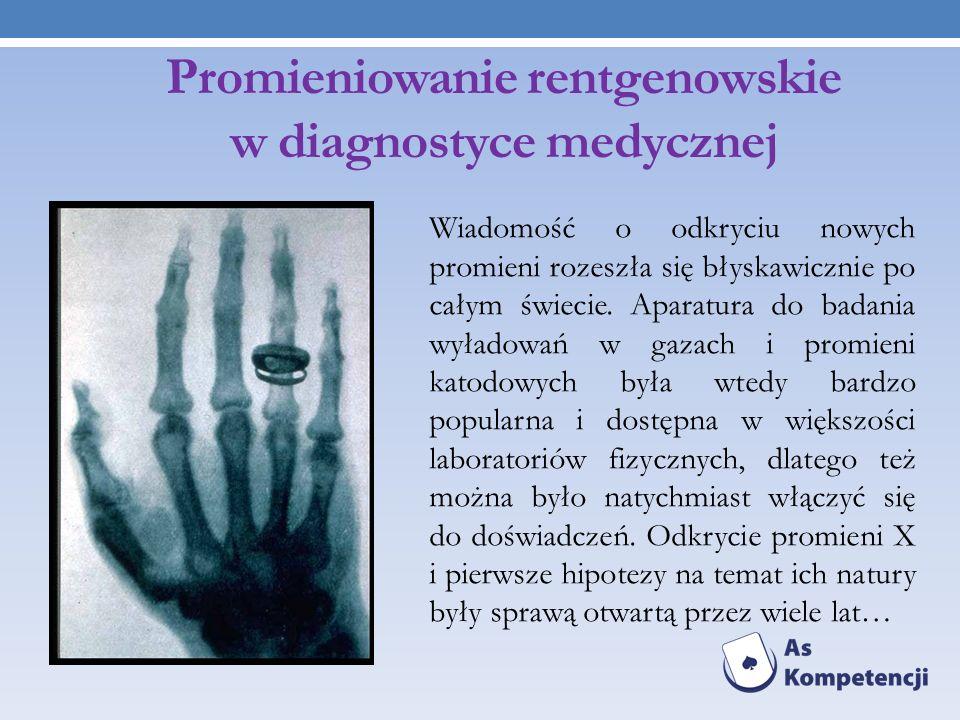Promieniowanie rentgenowskie w diagnostyce medycznej Wiadomość o odkryciu nowych promieni rozeszła się błyskawicznie po całym świecie. Aparatura do ba