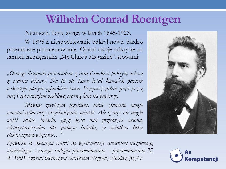 Wilhelm Conrad Roentgen Niemiecki fizyk, żyjący w latach 1845-1923. W 1895 r. niespodziewanie odkrył nowe, bardzo przenikliwe promieniowanie. Opisał s