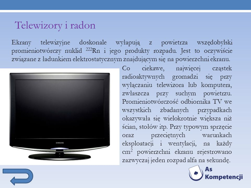 Telewizory i radon Ekrany telewizyjne doskonale wyłapują z powietrza wszędobylski promieniotwórczy nuklid 222 Rn i jego produkty rozpadu. Jest to oczy