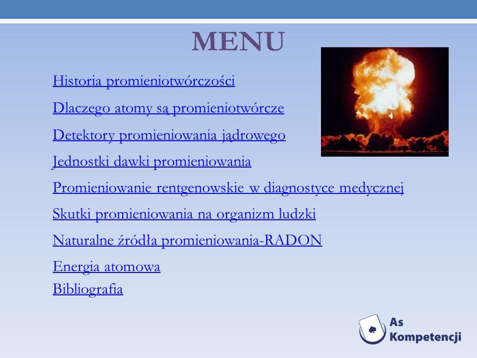 MENU Historia promieniotwórczości Detektory promieniowania jądrowego Dlaczego atomy są promieniotwórcze Energia atomowa Naturalne źródła promieniowani