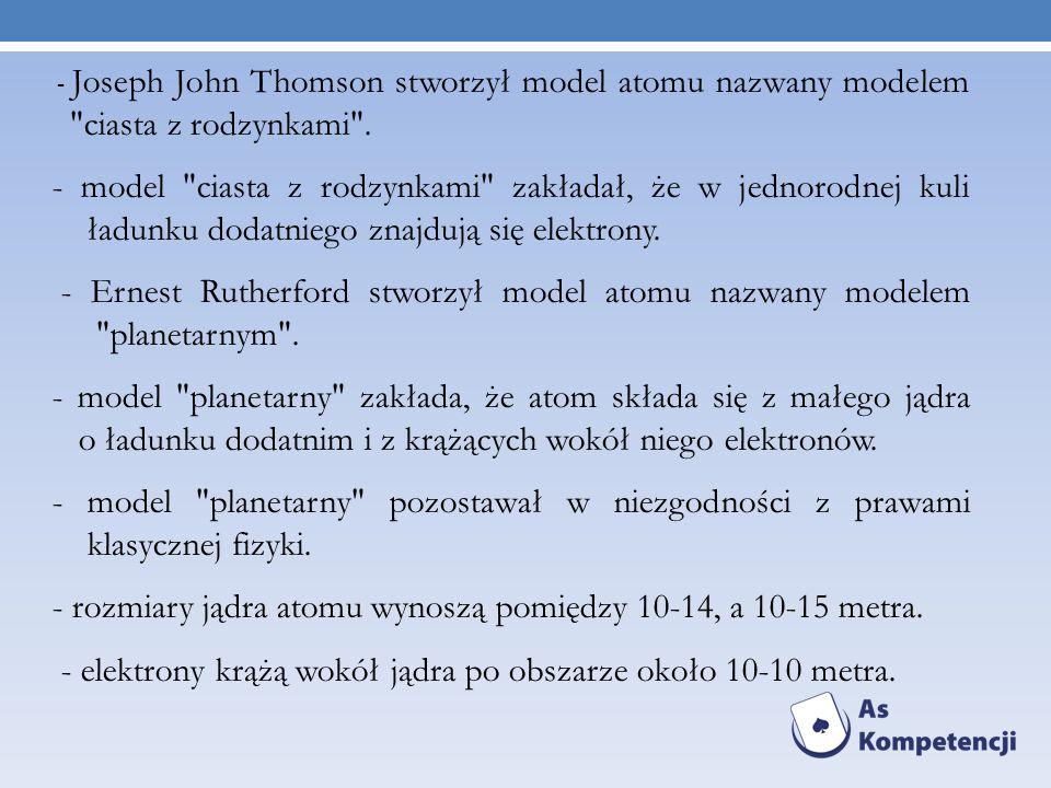 - Joseph John Thomson stworzył model atomu nazwany modelem