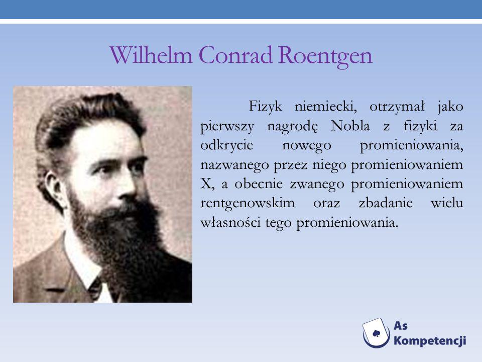 Wilhelm Conrad Roentgen Fizyk niemiecki, otrzymał jako pierwszy nagrodę Nobla z fizyki za odkrycie nowego promieniowania, nazwanego przez niego promie