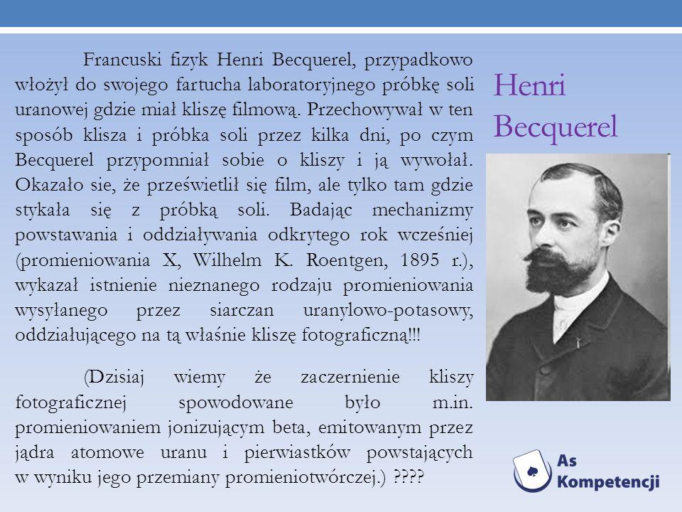 Henri Becquerel Francuski fizyk Henri Becquerel, przypadkowo włożył do swojego fartucha laboratoryjnego próbkę soli uranowej gdzie miał kliszę filmową