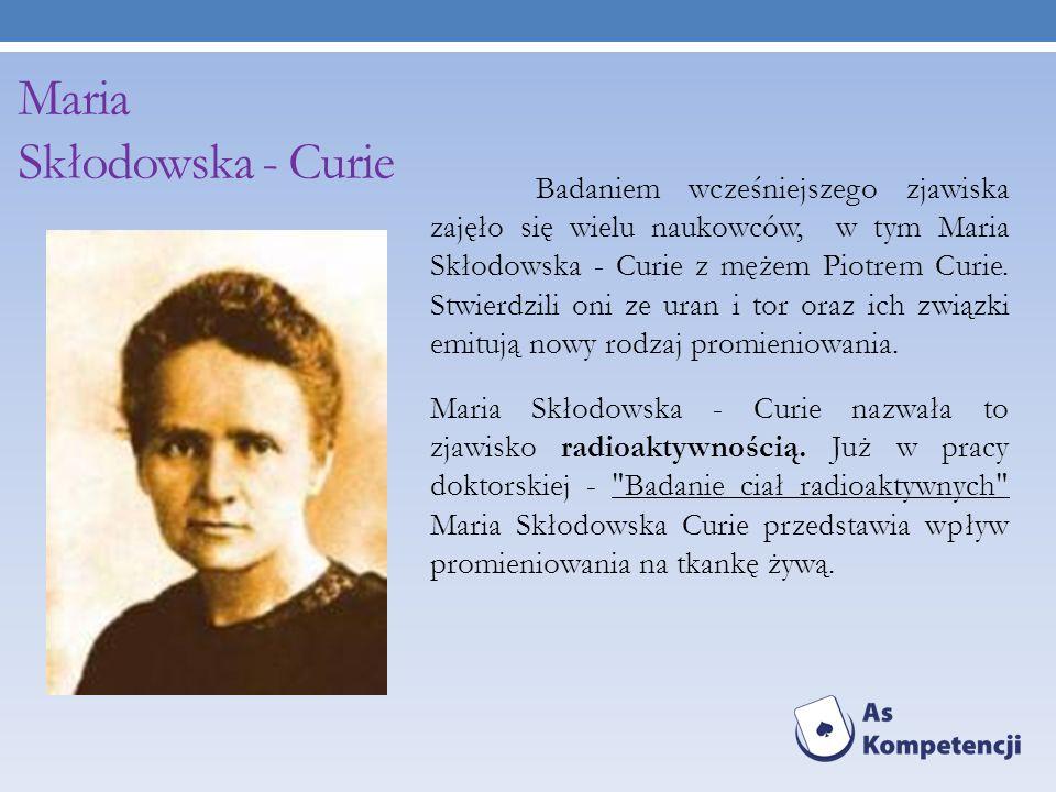 Maria Skłodowska - Curie Badaniem wcześniejszego zjawiska zajęło się wielu naukowców, w tym Maria Skłodowska - Curie z mężem Piotrem Curie. Stwierdzil