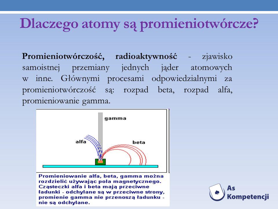 Dlaczego atomy są promieniotwórcze? Promieniotwórczość, radioaktywność - zjawisko samoistnej przemiany jednych jąder atomowych w inne. Głównymi proces