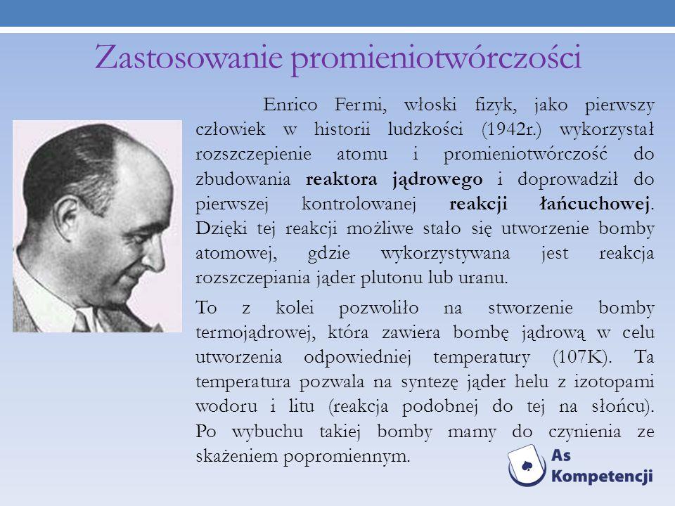 Zastosowanie promieniotwórczości Enrico Fermi, włoski fizyk, jako pierwszy człowiek w historii ludzkości (1942r.) wykorzystał rozszczepienie atomu i p
