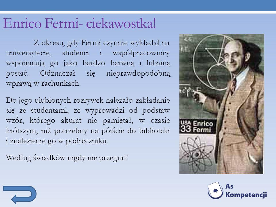 Enrico Fermi- ciekawostka! Z okresu, gdy Fermi czynnie wykładał na uniwersytecie, studenci i współpracownicy wspominają go jako bardzo barwną i lubian