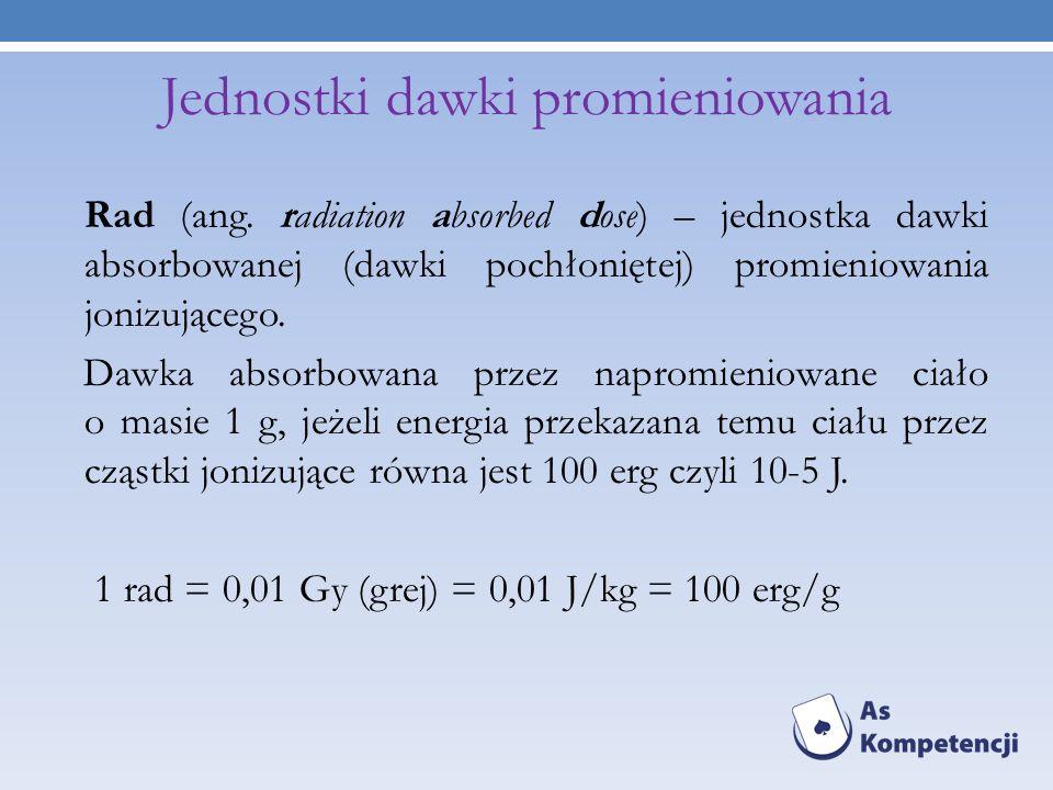 Rad (ang. radiation absorbed dose) – jednostka dawki absorbowanej (dawki pochłoniętej) promieniowania jonizującego. Dawka absorbowana przez napromieni