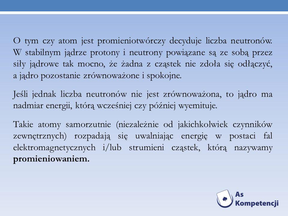 O tym czy atom jest promieniotwórczy decyduje liczba neutronów. W stabilnym jądrze protony i neutrony powiązane są ze sobą przez siły jądrowe tak mocn