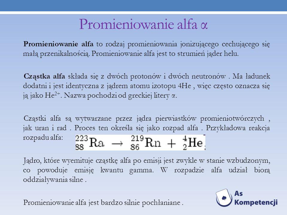 Promieniowanie alfa α Promieniowanie alfa to rodzaj promieniowania jonizującego cechującego się małą przenikalnością. Promieniowanie alfa jest to stru