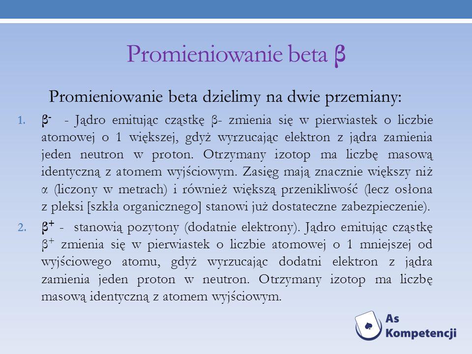 Promieniowanie beta β Promieniowanie beta dzielimy na dwie przemiany: 1. β - - Jądro emitując cząstkę β- zmienia się w pierwiastek o liczbie atomowej