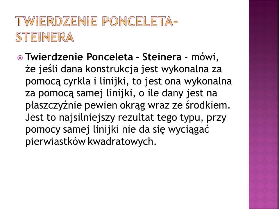 Twierdzenie Ponceleta - Steinera - mówi, że jeśli dana konstrukcja jest wykonalna za pomocą cyrkla i linijki, to jest ona wykonalna za pomocą samej li