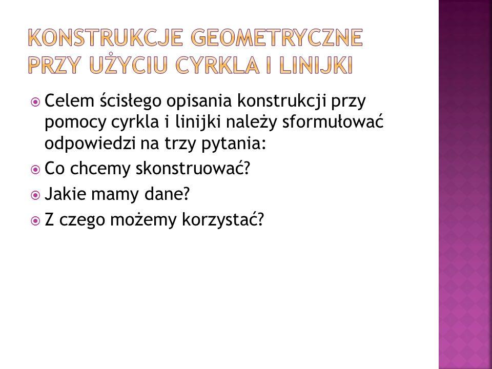 Celem ścisłego opisania konstrukcji przy pomocy cyrkla i linijki należy sformułować odpowiedzi na trzy pytania: Co chcemy skonstruować? Jakie mamy dan