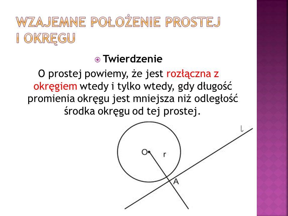 Twierdzenie O prostej powiemy, że jest rozłączna z okręgiem wtedy i tylko wtedy, gdy długość promienia okręgu jest mniejsza niż odległość środka okręg