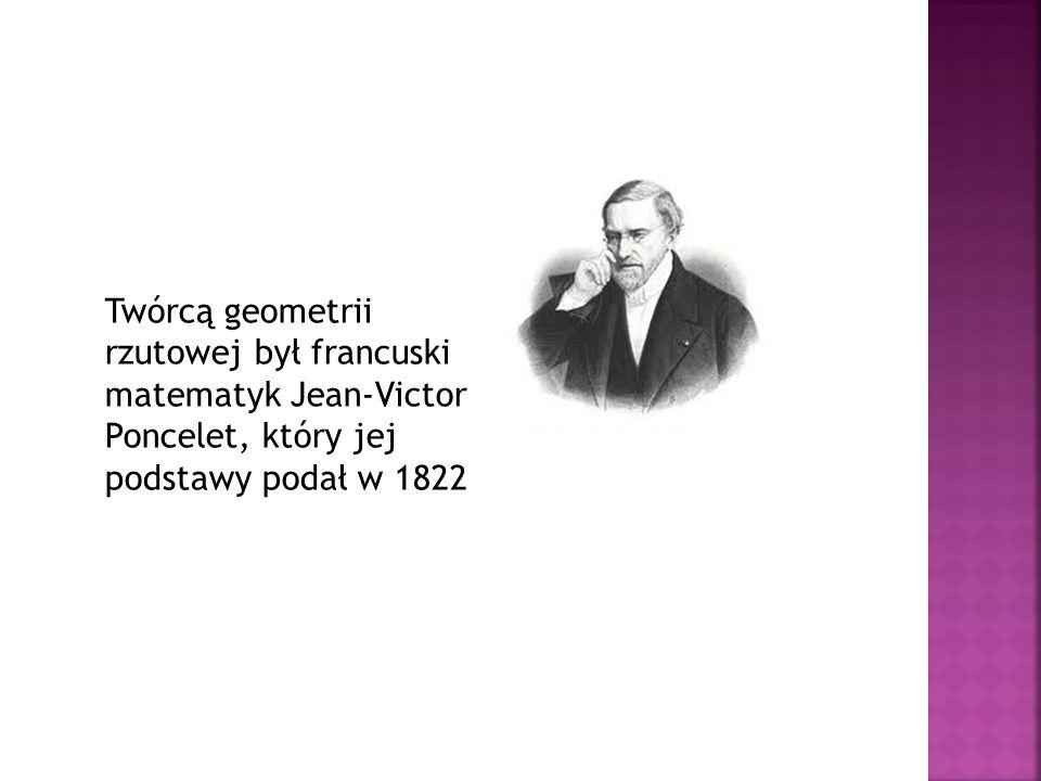 Twórcą geometrii rzutowej był francuski matematyk Jean-Victor Poncelet, który jej podstawy podał w 1822