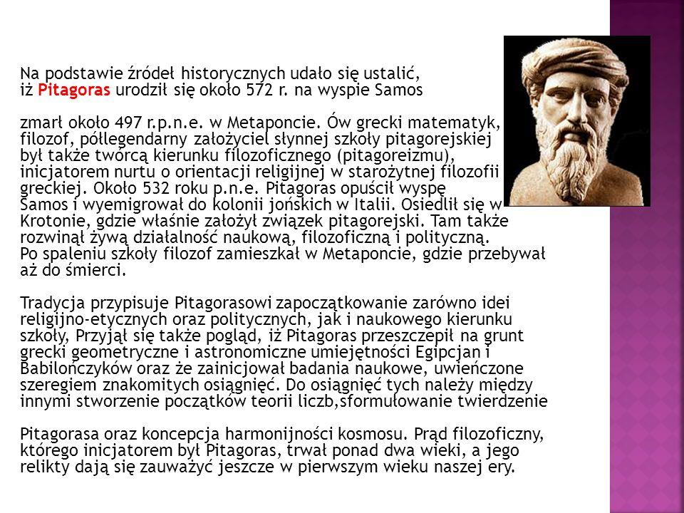 Na podstawie źródeł historycznych udało się ustalić, iż Pitagoras urodził się około 572 r. na wyspie Samos zmarł około 497 r.p.n.e. w Metaponcie. Ów g