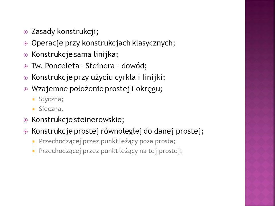 Zasady konstrukcji; Operacje przy konstrukcjach klasycznych; Konstrukcje sama linijka; Tw. Ponceleta – Steinera – dowód; Konstrukcje przy użyciu cyrkl