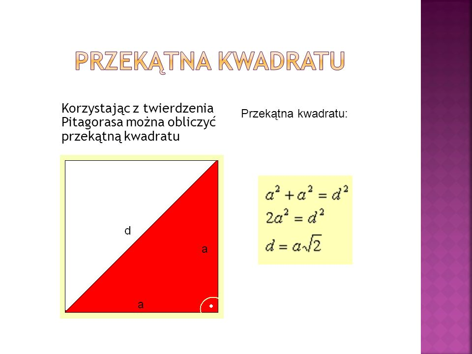 Korzystając z twierdzenia Pitagorasa można obliczyć przekątną kwadratu Przekątna kwadratu: