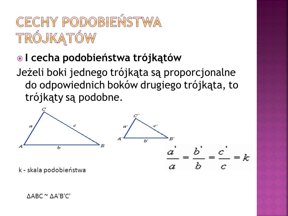 I cecha podobieństwa trójkątów Jeżeli boki jednego trójkąta są proporcjonalne do odpowiednich boków drugiego trójkąta, to trójkąty są podobne. k - ska