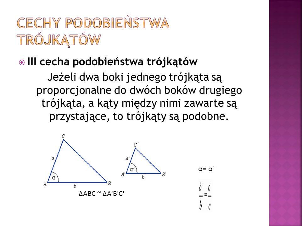III cecha podobieństwa trójkątów Jeżeli dwa boki jednego trójkąta są proporcjonalne do dwóch boków drugiego trójkąta, a kąty między nimi zawarte są pr