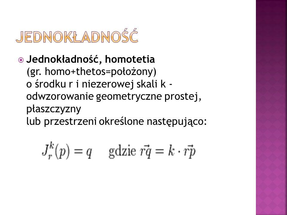 Jednokładność, homotetia (gr. homo+thetos=położony) o środku r i niezerowej skali k - odwzorowanie geometryczne prostej, płaszczyzny lub przestrzeni o