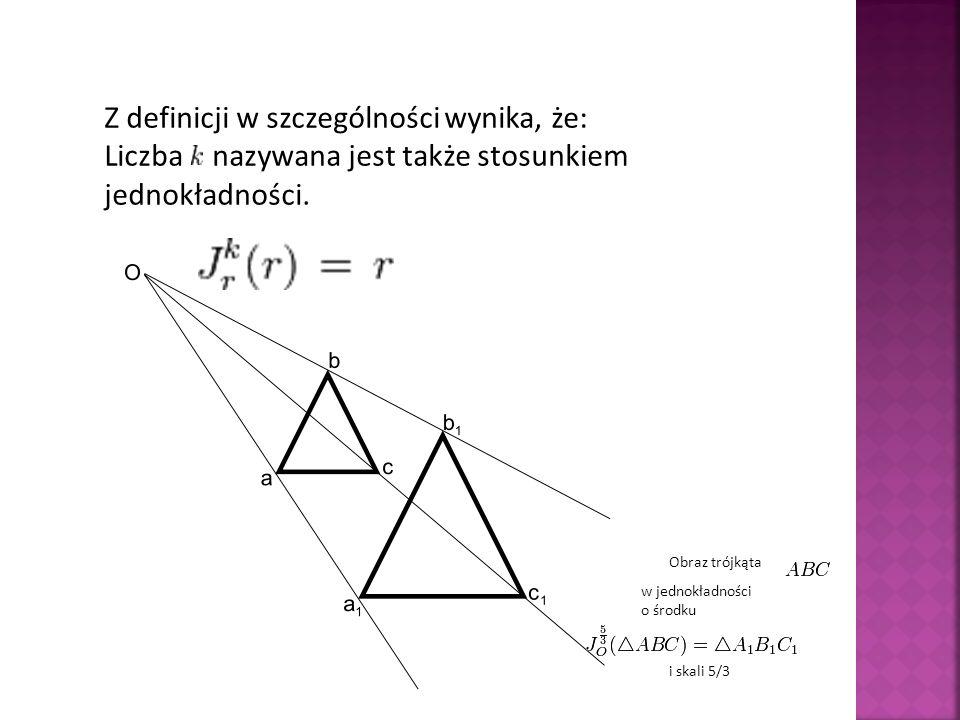 Z definicji w szczególności wynika, że: Liczba nazywana jest także stosunkiem jednokładności. Obraz trójkąta w jednokładności o środku i skali 5/3