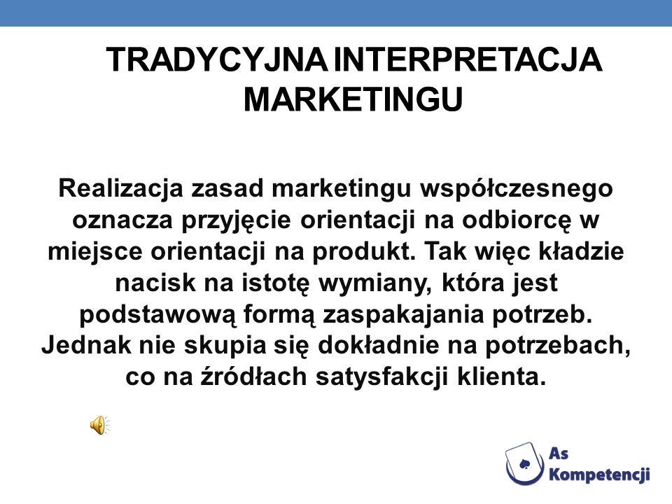 WSPÓŁCZESNA INTERPRETACJA MARKETINGU Utożsamia marketing jako czynności wspierające sprzedaż wyrobów i usług,wykonywane różnymi metodami, technikami oddziaływania na nabywcę.