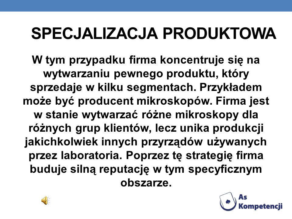 SPECJALIZACJA PRODUKTOWA W tym przypadku firma koncentruje się na wytwarzaniu pewnego produktu, który sprzedaje w kilku segmentach. Przykładem może by